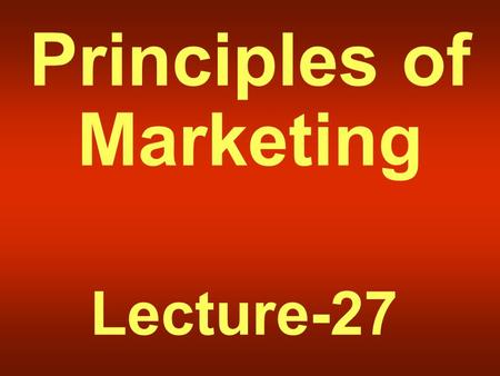 Principles of Marketing Lecture-27. Summary of Lecture-26.