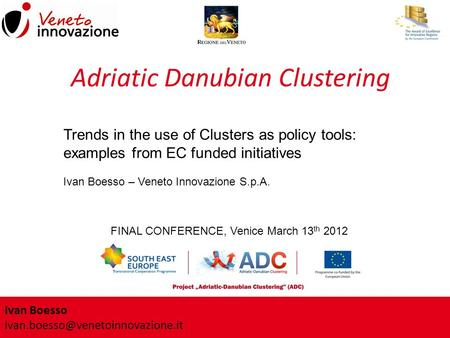 Ivan Boesso FINAL CONFERENCE, Venice March 13 th 2012 Adriatic Danubian Clustering Trends in the use of Clusters as policy.
