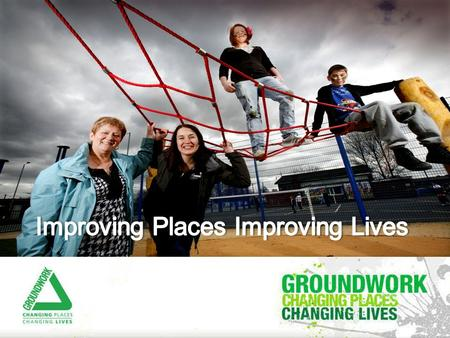 Groundwork MSSTT: Changing Places Changing Lives  Formed in 2008 but over 25 years history in area  Part of the National Federation of Groundwork Trusts.