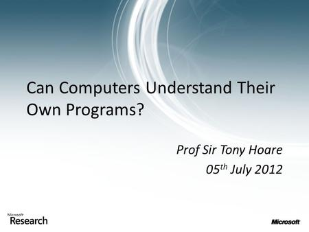 Can Computers Understand Their Own Programs? Prof Sir Tony Hoare 05 th July 2012.