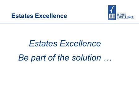 Estates Excellence Be part of the solution …. Estates Excellence AIMs Working in partnership to provide free information, advice, training and support.
