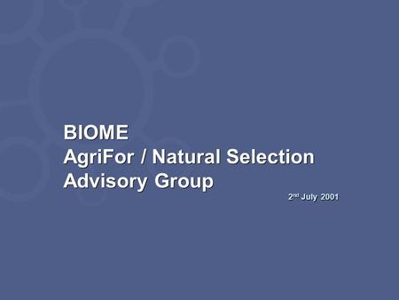 BIOME AgriFor / Natural Selection Advisory Group 2 nd July 2001 BIOME AgriFor / Natural Selection Advisory Group 2 nd July 2001.