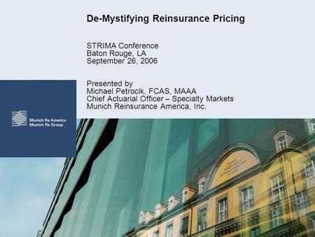 De-Mystifying Reinsurance Pricing STRIMA Conference Baton Rouge, LA September 26, 2006 Presented by Michael Petrocik, FCAS, MAAA Chief Actuarial Officer.
