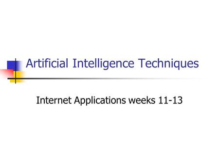 Artificial Intelligence Techniques Internet Applications weeks 11-13.