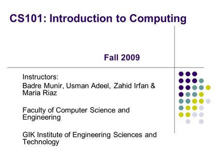 CS101: Introduction to Computing Instructors: Badre Munir, Usman Adeel, Zahid Irfan & Maria Riaz Faculty of Computer Science and Engineering GIK Institute.