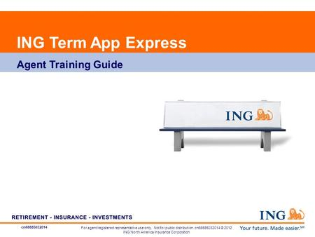 Cn68685032014 ING Term App Express Agent Training Guide For agent/registered representative use only. Not for public distribution. cn68685032014 © 2012.