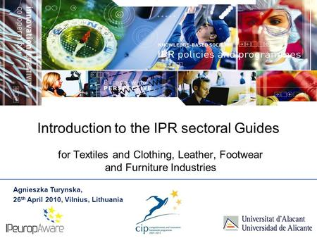 Introduction to the IPR sectoral Guides for Textiles and Clothing, Leather, Footwear and Furniture Industries Agnieszka Turynska, 26 th April 2010, Vilnius,