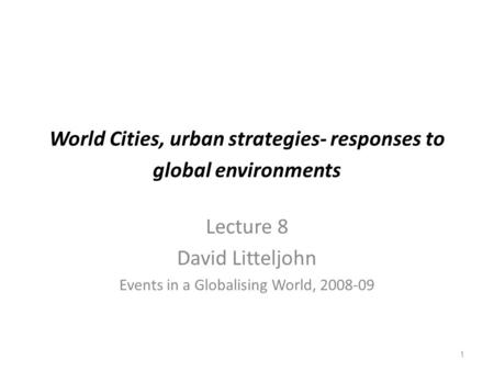 1 World Cities, urban strategies- responses to global environments Lecture 8 David Litteljohn Events in a Globalising World, 2008-09.
