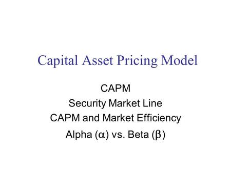 Capital Asset Pricing Model CAPM Security Market Line CAPM and Market Efficiency Alpha (  ) vs. Beta (  )