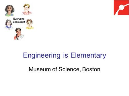 Engineering is Elementary Museum of Science, Boston.