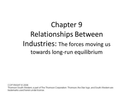 Chapter 9 Relationships Between Industries: The forces moving us towards long-run equilibrium Managerial Economics: A Problem Solving Approach (2 nd Edition)