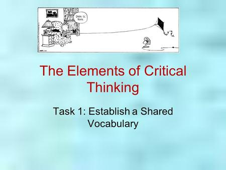 The Elements of Critical Thinking Task 1: Establish a Shared Vocabulary.