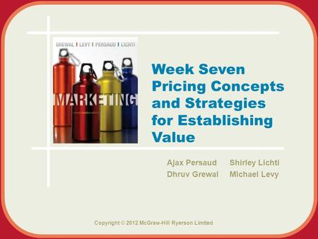 Copyright © 2012 McGraw-Hill Ryerson Limited Ajax Persaud Shirley Lichti Dhruv Grewal Michael Levy Week Seven Pricing Concepts and Strategies for Establishing.