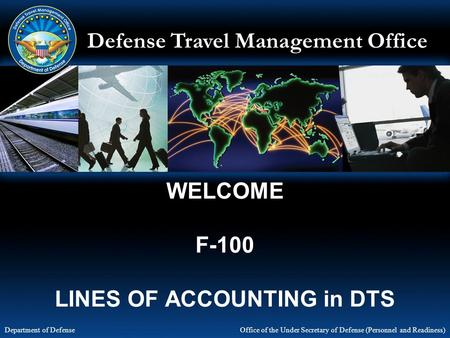 Defense Travel Management Office Office of the Under Secretary of Defense (Personnel and Readiness) Department of Defense WELCOME F-100 LINES OF ACCOUNTING.