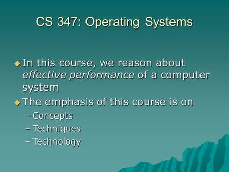 CS 347: Operating Systems  In this course, we reason about effective performance of a computer system  The emphasis of this course is on –Concepts –Techniques.