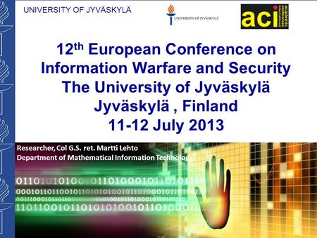 UNIVERSITY OF JYVÄSKYLÄ 12 th European Conference on Information Warfare and Security The University of Jyväskylä Jyväskylä, Finland 11-12 July 2013 Researcher,