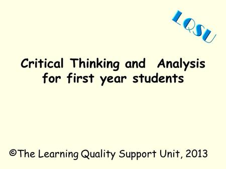 Critical Thinking and Analysis for first year students ©The Learning Quality Support Unit, 2013.