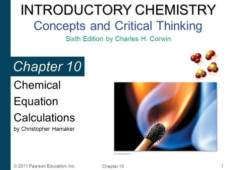 INTRODUCTORY CHEMISTRY INTRODUCTORY CHEMISTRY Concepts and Critical Thinking Sixth Edition by Charles H. Corwin Chapter 10 1 © 2011 Pearson Education,