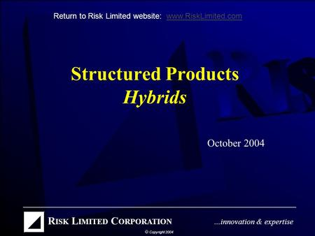 Structured Products Hybrids October 2004 Return to Risk Limited website: www.RiskLimited.comwww.RiskLimited.com.