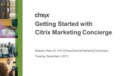 Tuesday, December 4, 2012 Getting Started with Citrix Marketing Concierge Sheralyn Felix, Sr. WW Online Channel Marketing Coordinator.