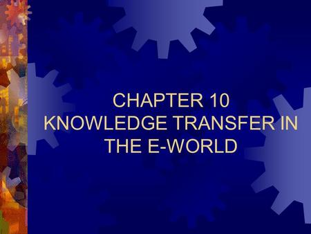 CHAPTER 10 KNOWLEDGE TRANSFER IN THE E-WORLD. Chapter 10: Knowledge Transfer in the E-World 2 The E-World Intranets  Internet technology to serve the.
