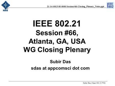 21-14-0013-00-0000-Session#66-Closing_Plenary_Notes.ppt Subir Das, Chair 802.21 WG Subir Das sdas at appcomsci dot com IEEE 802.21 Session #66, Atlanta,