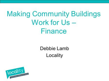 Making Community Buildings Work for Us – Finance Debbie Lamb Locality.