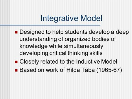 Integrative Model Designed to help students develop a deep understanding of organized bodies of knowledge while simultaneously developing critical thinking.