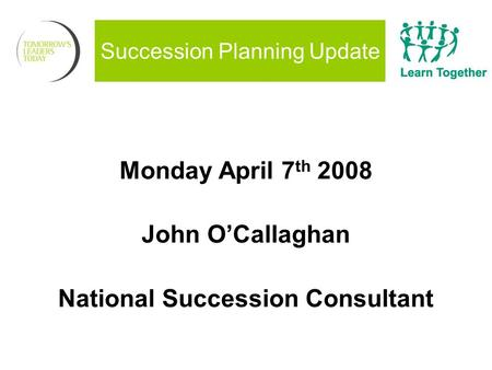 Succession Planning Update Monday April 7 th 2008 John O'Callaghan National Succession Consultant.