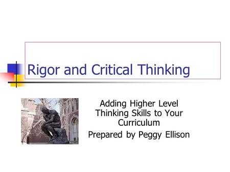 Rigor and Critical Thinking Adding Higher Level Thinking Skills to Your Curriculum Prepared by Peggy Ellison.