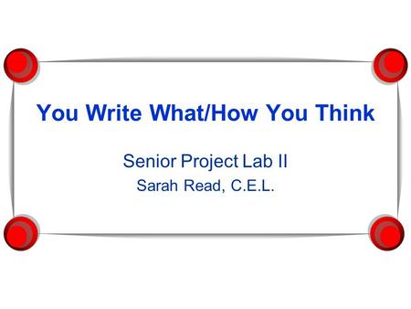 You Write What/How You Think Senior Project Lab II Sarah Read, C.E.L.