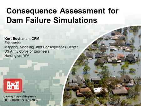 US Army Corps of Engineers BUILDING STRONG ® Consequence Assessment for Dam Failure Simulations Kurt Buchanan, CFM Economist Mapping, Modeling, and Consequences.