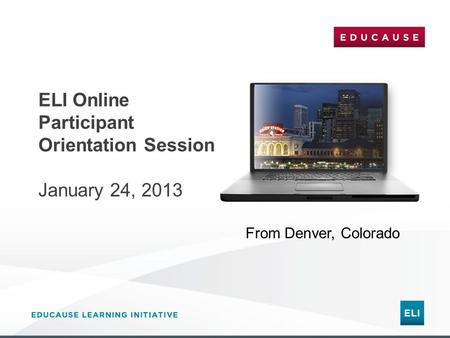 ELI Online Participant Orientation Session January 24, 2013 From Denver, Colorado.