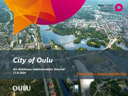 City of Oulu Ari Heikkinen, Administration Director 17.6.2014 Video: Oulu – People and the City.