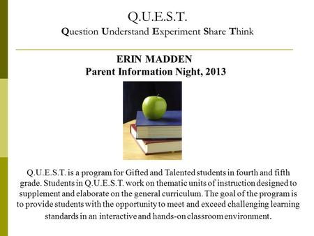 Q.U.E.S.T. Question Understand Experiment Share Think ERIN MADDEN Parent Information Night, 2013 Q.U.E.S.T. is a program for Gifted and Talented students.