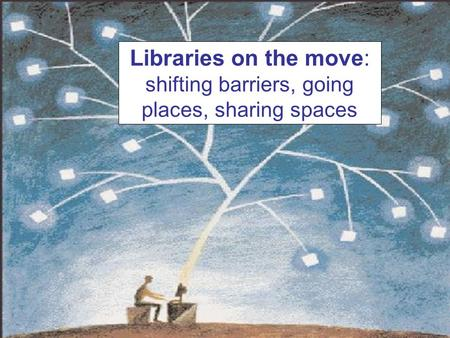 Libraries on the move: shifting barriers, going places, sharing spaces.