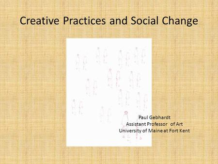 Creative Practices and Social Change Paul Gebhardt Assistant Professor of Art University of Maine at Fort Kent.