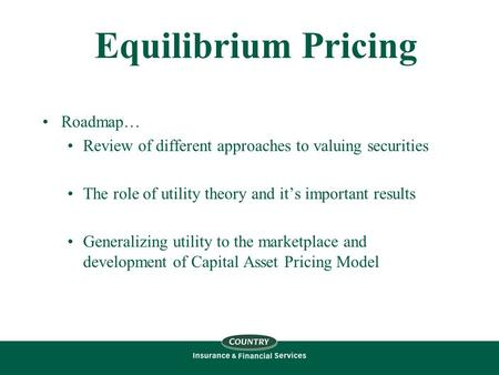 Equilibrium Pricing Roadmap… Review of different approaches to valuing securities The role of utility theory and it's important results Generalizing utility.