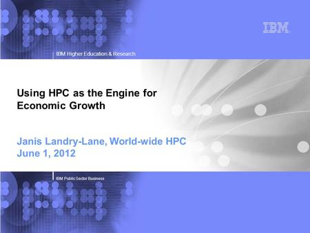 IBM Higher Education & Research IBM Public Sector Business Using HPC as the Engine for Economic Growth Janis Landry-Lane, World-wide HPC June 1, 2012.