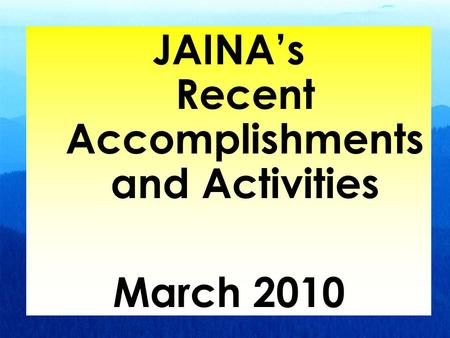 1 JAINA's Recent Accomplishments and Activities March 2010.