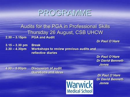 PROGRAMME Audits for the PGA in Professional Skills Thursday 26 August, CSB UHCW 2.30 – 3.15pmPGA and Audit Dr Paul O'Hare 3.15 – 3.30 pmBreak 3.30 – 4.30pmWorkshops.