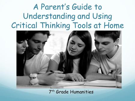 A Parent's Guide to Understanding and Using Critical Thinking Tools at Home 7 th Grade Humanities.