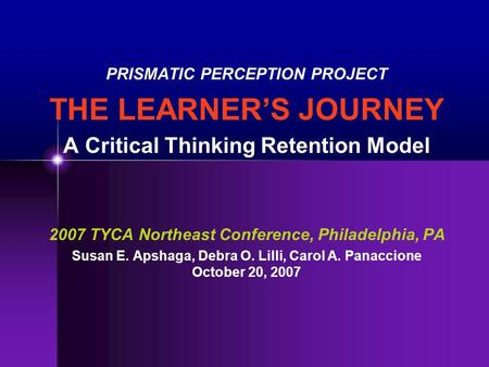 PRISMATIC PERCEPTION PROJECT THE LEARNER'S JOURNEY A Critical Thinking Retention Model 2007 TYCA Northeast Conference, Philadelphia, PA Susan E. Apshaga,