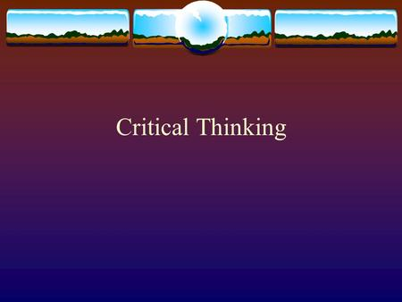 Critical Thinking. Definition  Thoughtful, Careful, and Systematic examination of Ideas.