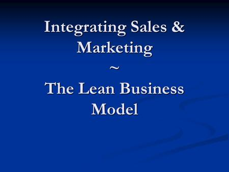 Integrating Sales & Marketing ~ The Lean Business Model.