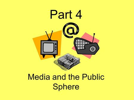 Part 4 Media and the Public Sphere. What is Media? Includes: Television, music, the internet, and magazines and newspapers. Media are the materials and.