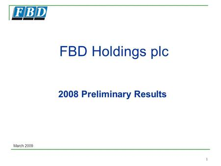 1 FBD Holdings plc 2008 Preliminary Results March 2009.