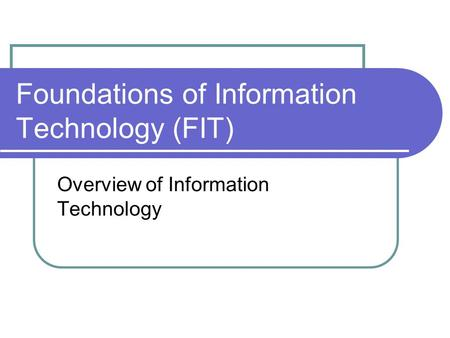 Foundations of Information Technology (FIT) Overview of Information Technology.