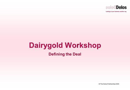 © The Delos Partnership 2005 Dairygold Workshop Defining the Deal.