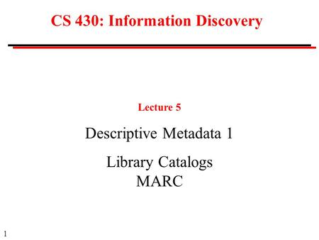 1 CS 430: Information Discovery Lecture 5 Descriptive Metadata 1 Library Catalogs MARC.